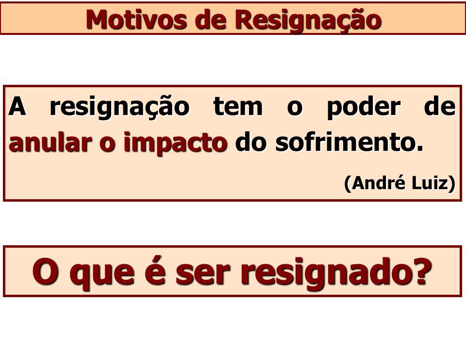 O que é ser resignado Motivos de Resignação