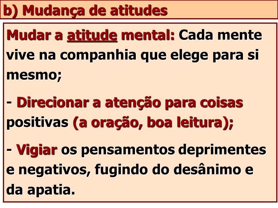 b) Mudança de atitudes Mudar a atitude mental: Cada mente vive na companhia que elege para si mesmo;
