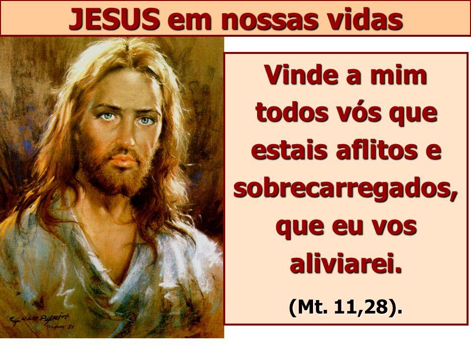 JESUS em nossas vidas Vinde a mim todos vós que estais aflitos e sobrecarregados,que eu vos aliviarei.