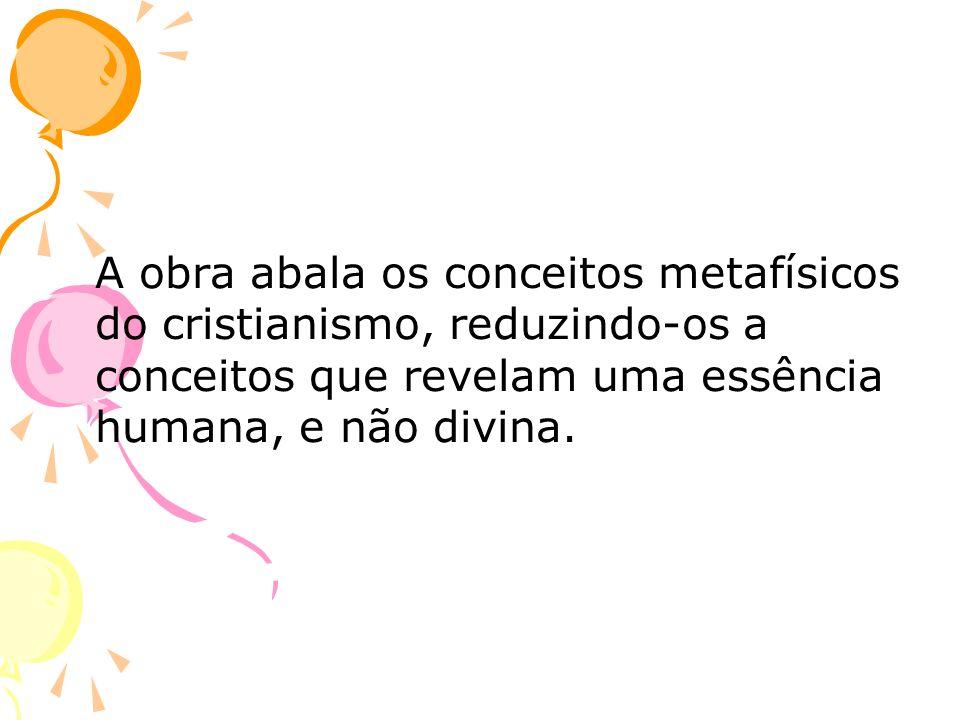 A obra abala os conceitos metafísicos do cristianismo, reduzindo-os a conceitos que revelam uma essência humana, e não divina.