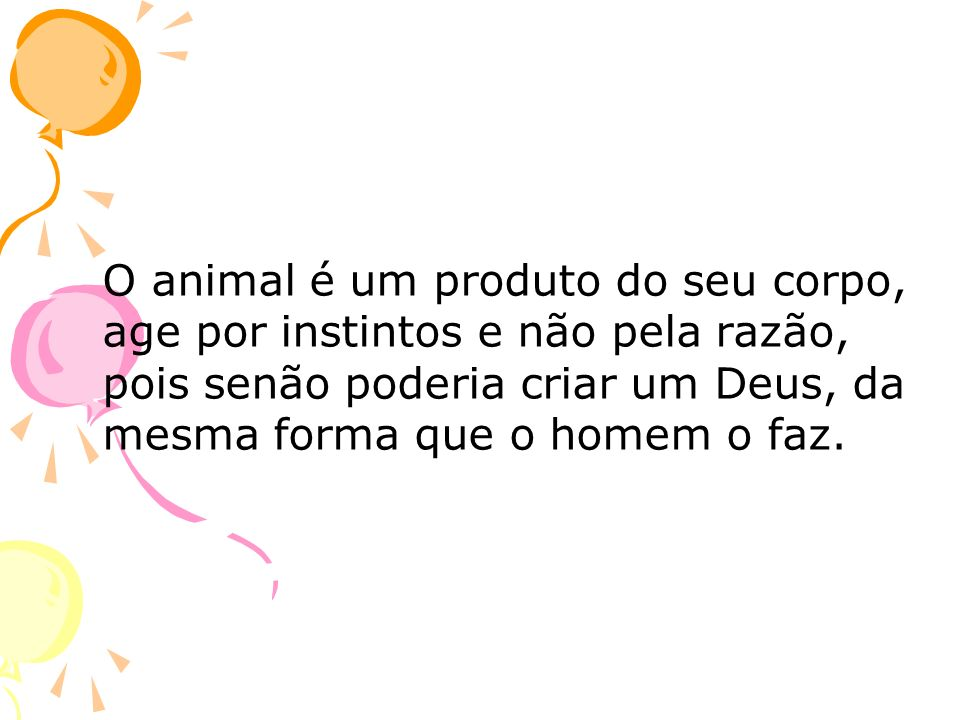 O animal é um produto do seu corpo, age por instintos e não pela razão, pois senão poderia criar um Deus, da mesma forma que o homem o faz.