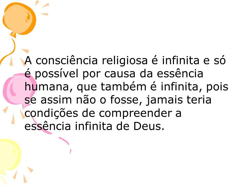 A consciência religiosa é infinita e só é possível por causa da essência humana, que também é infinita, pois se assim não o fosse, jamais teria condições de compreender a essência infinita de Deus.