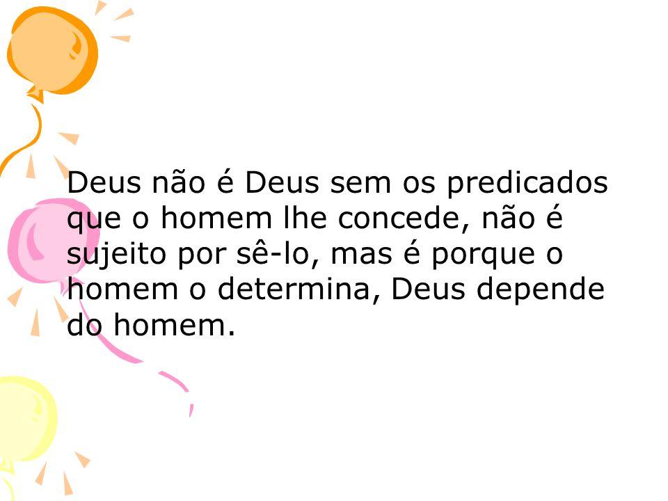 Deus não é Deus sem os predicados que o homem lhe concede, não é sujeito por sê-lo, mas é porque o homem o determina, Deus depende do homem.