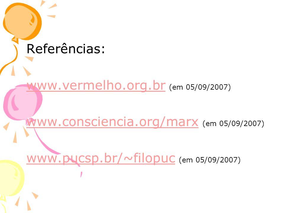 Referências: www.vermelho.org.br (em 05/09/2007) www.consciencia.org/marx (em 05/09/2007) www.pucsp.br/~filopuc (em 05/09/2007)