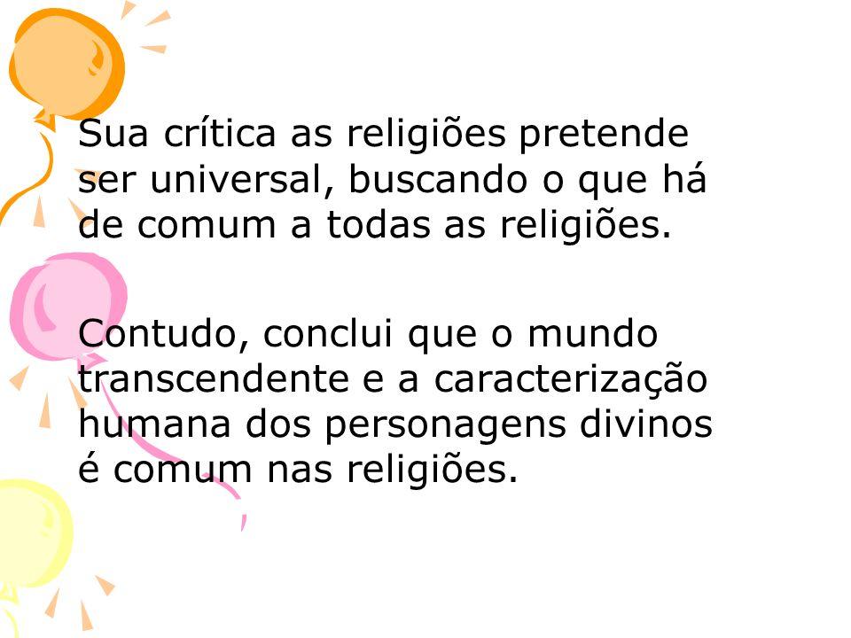 Sua crítica as religiões pretende ser universal, buscando o que há de comum a todas as religiões.