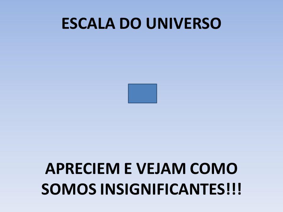 ESCALA DO UNIVERSO APRECIEM E VEJAM COMO SOMOS INSIGNIFICANTES!!!