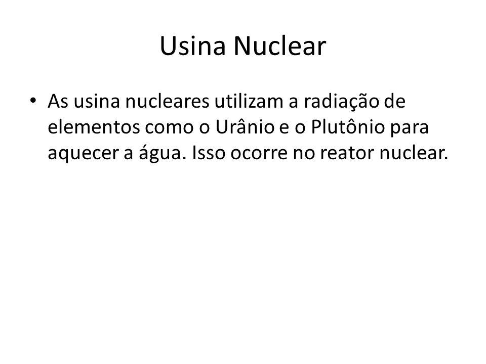Usina Nuclear As usina nucleares utilizam a radiação de elementos como o Urânio e o Plutônio para aquecer a água.