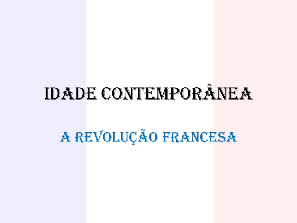 IDADE CONTEMPORÂNEA A REVOLUÇÃO FRANCESA