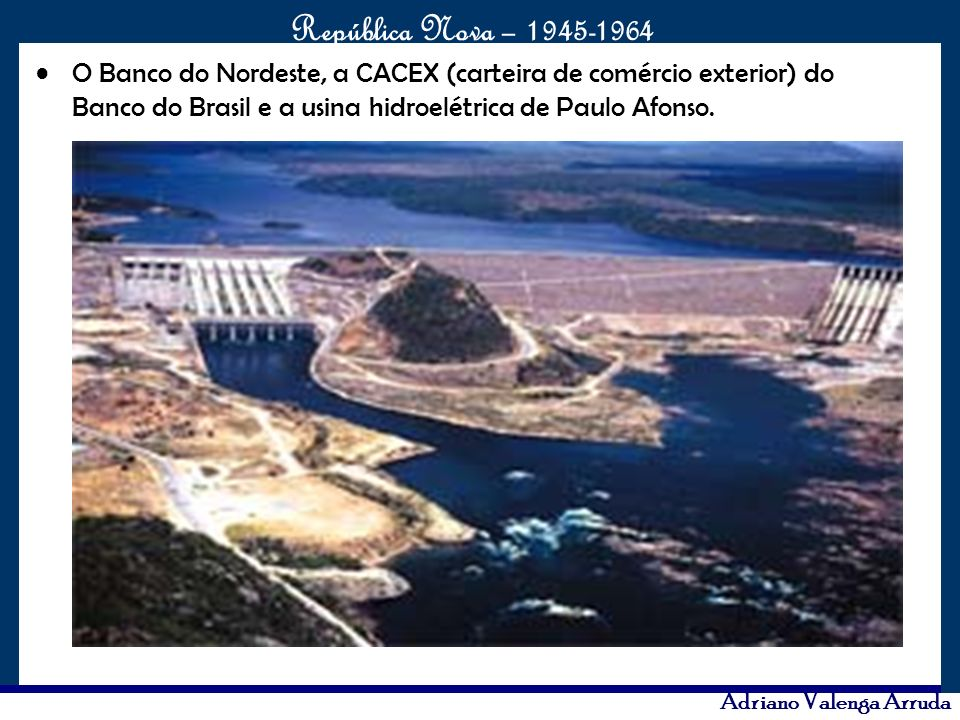 O Banco do Nordeste, a CACEX (carteira de comércio exterior) do Banco do Brasil e a usina hidroelétrica de Paulo Afonso.