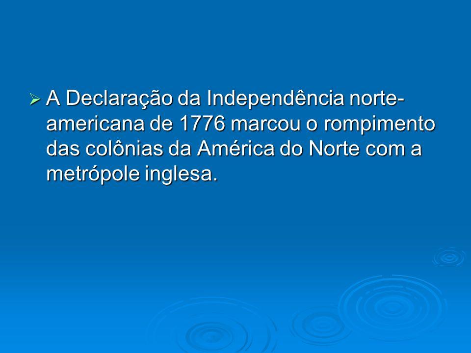 A Declaração da Independência norte-americana de 1776 marcou o rompimento das colônias da América do Norte com a metrópole inglesa.
