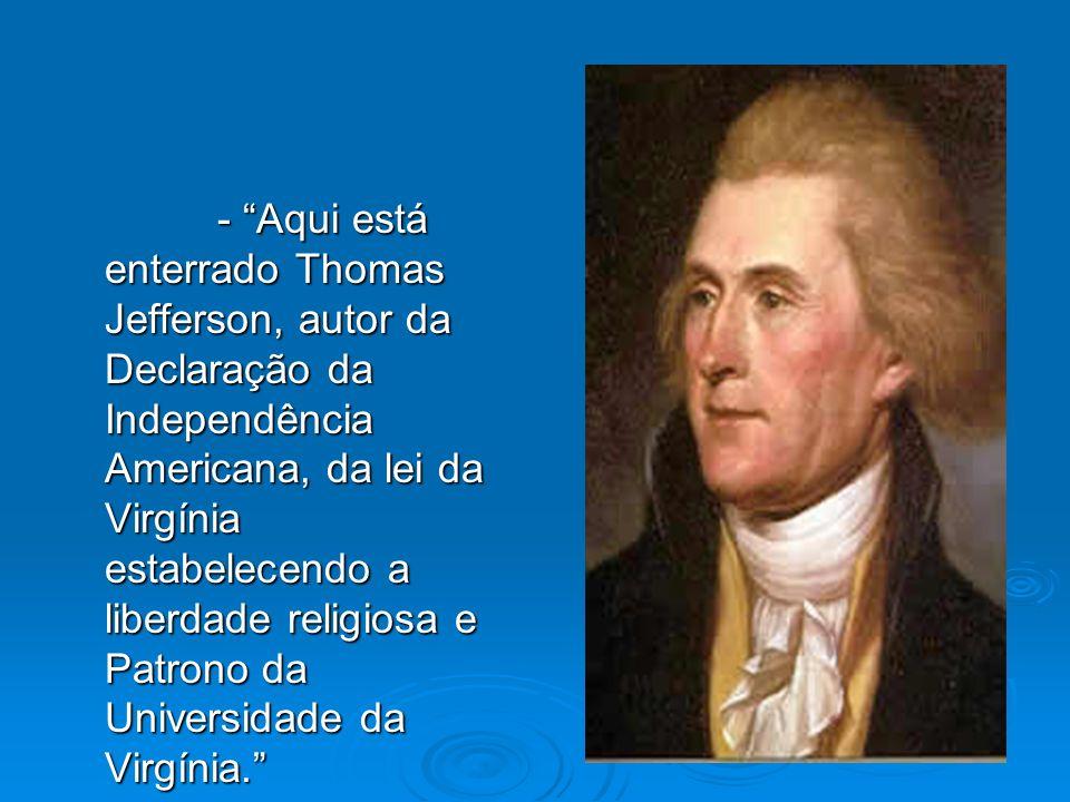 - Aqui está enterrado Thomas Jefferson, autor da Declaração da Independência Americana, da lei da Virgínia estabelecendo a liberdade religiosa e Patrono da Universidade da Virgínia.