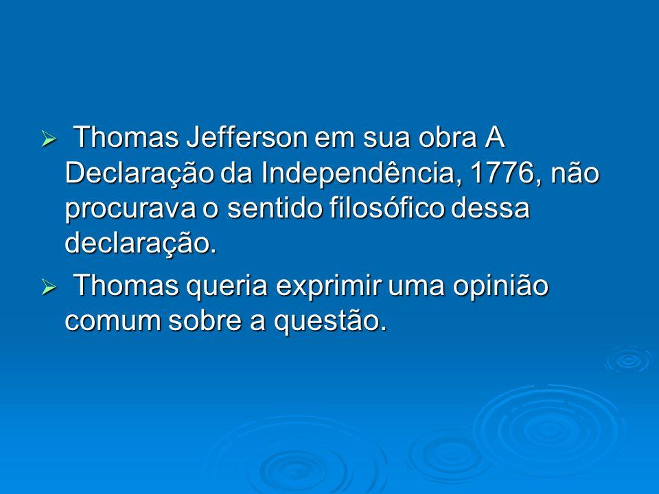 Thomas Jefferson em sua obra A Declaração da Independência, 1776, não procurava o sentido filosófico dessa declaração.