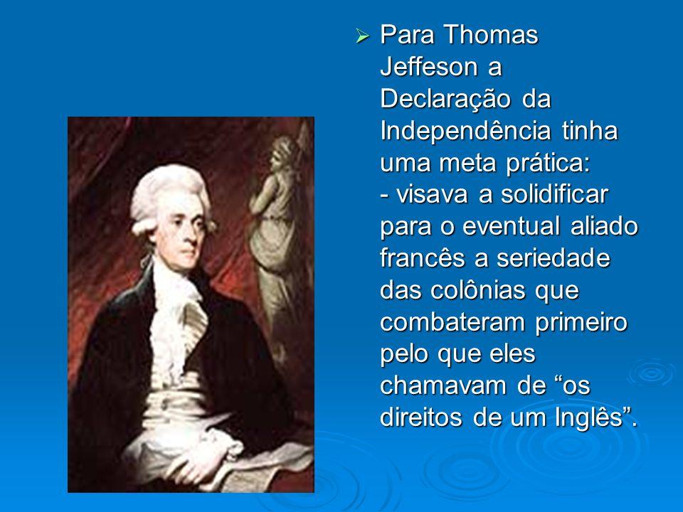 Para Thomas Jeffeson a Declaração da Independência tinha uma meta prática: - visava a solidificar para o eventual aliado francês a seriedade das colônias que combateram primeiro pelo que eles chamavam de os direitos de um Inglês .