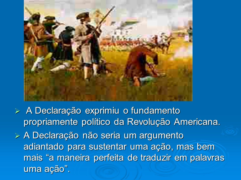 A Declaração exprimiu o fundamento propriamente político da Revolução Americana.