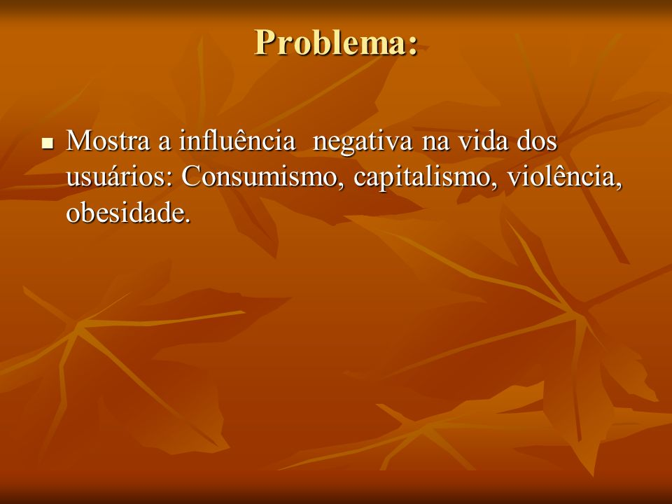 Problema: Mostra a influência negativa na vida dos usuários: Consumismo, capitalismo, violência, obesidade.