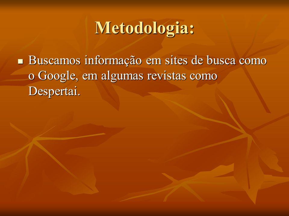Metodologia: Buscamos informação em sites de busca como o Google, em algumas revistas como Despertai.