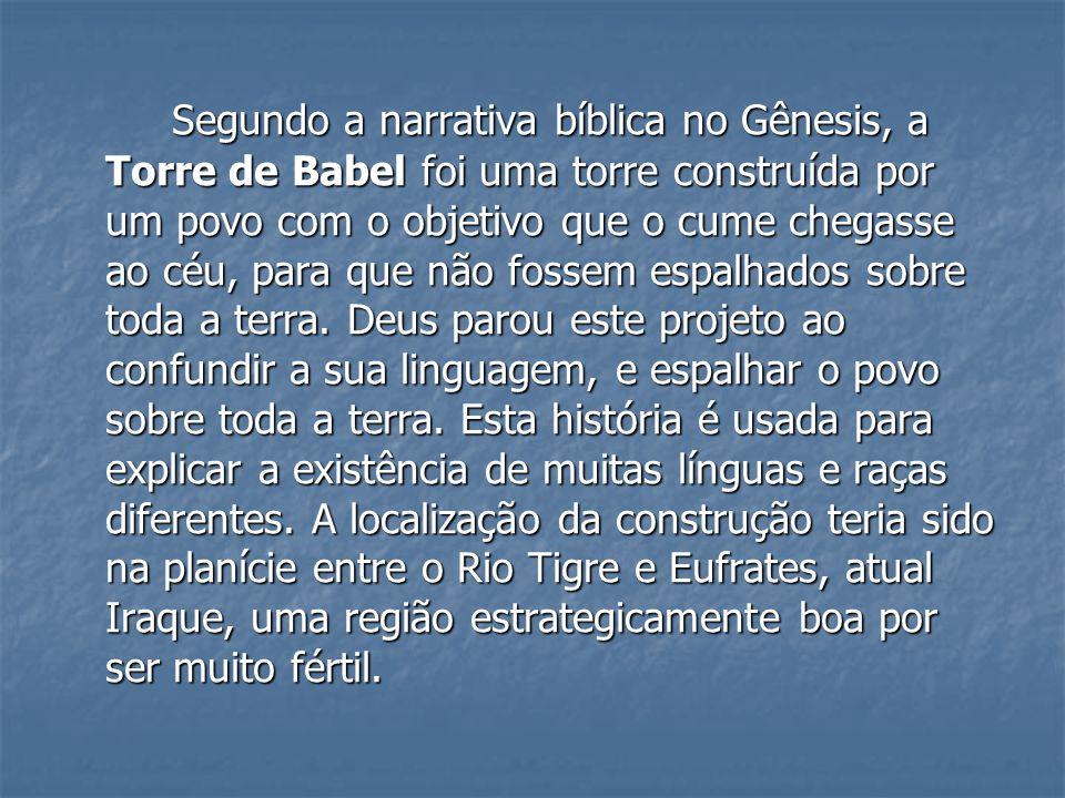 Segundo a narrativa bíblica no Gênesis, a Torre de Babel foi uma torre construída por um povo com o objetivo que o cume chegasse ao céu, para que não fossem espalhados sobre toda a terra.