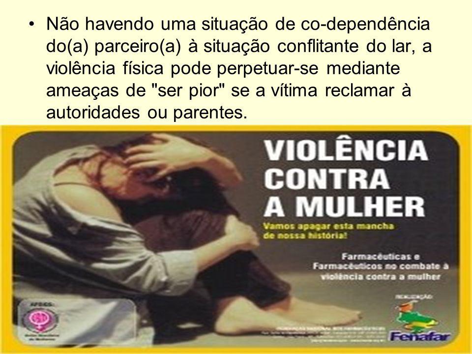 Não havendo uma situação de co-dependência do(a) parceiro(a) à situação conflitante do lar, a violência física pode perpetuar-se mediante ameaças de ser pior se a vítima reclamar à autoridades ou parentes.