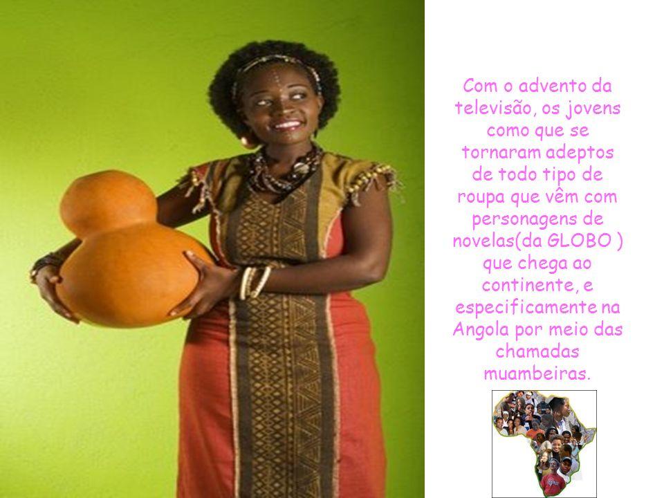 Com o advento da televisão, os jovens como que se tornaram adeptos de todo tipo de roupa que vêm com personagens de novelas(da GLOBO ) que chega ao continente, e especificamente na Angola por meio das chamadas muambeiras.