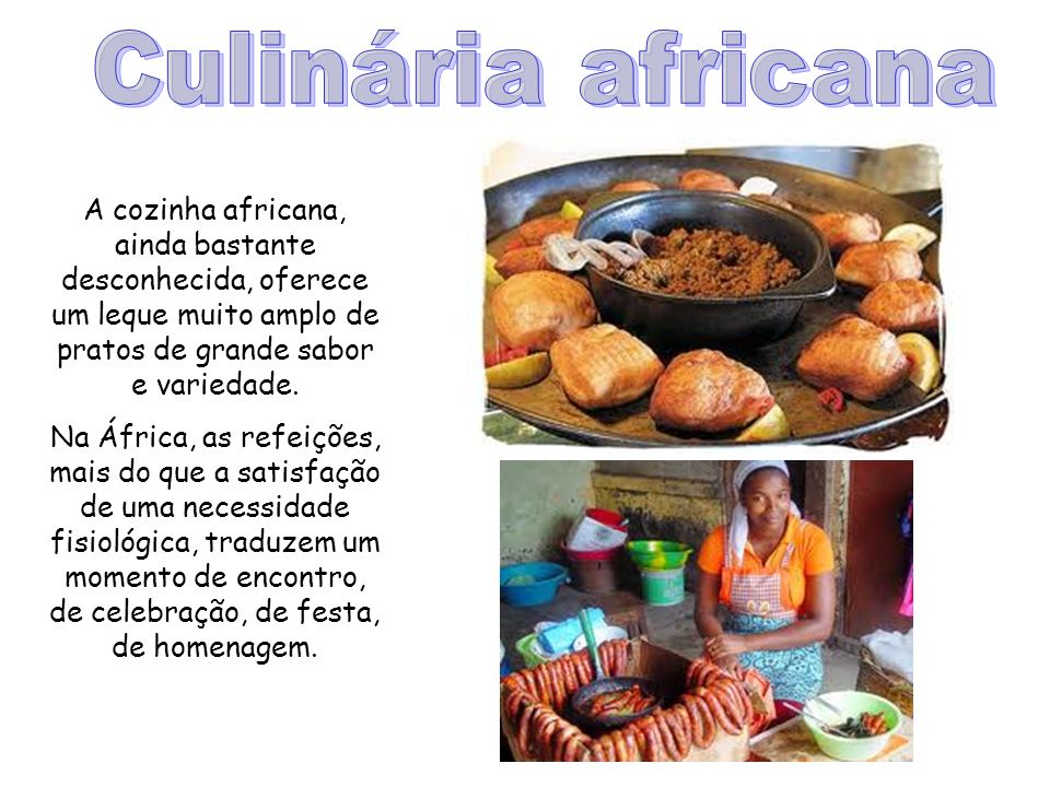 Culinária africana A cozinha africana, ainda bastante desconhecida, oferece um leque muito amplo de pratos de grande sabor e variedade.