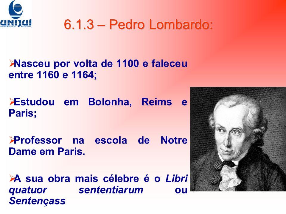 6.1.3 – Pedro Lombardo: Nasceu por volta de 1100 e faleceu entre 1160 e 1164; Estudou em Bolonha, Reims e Paris;