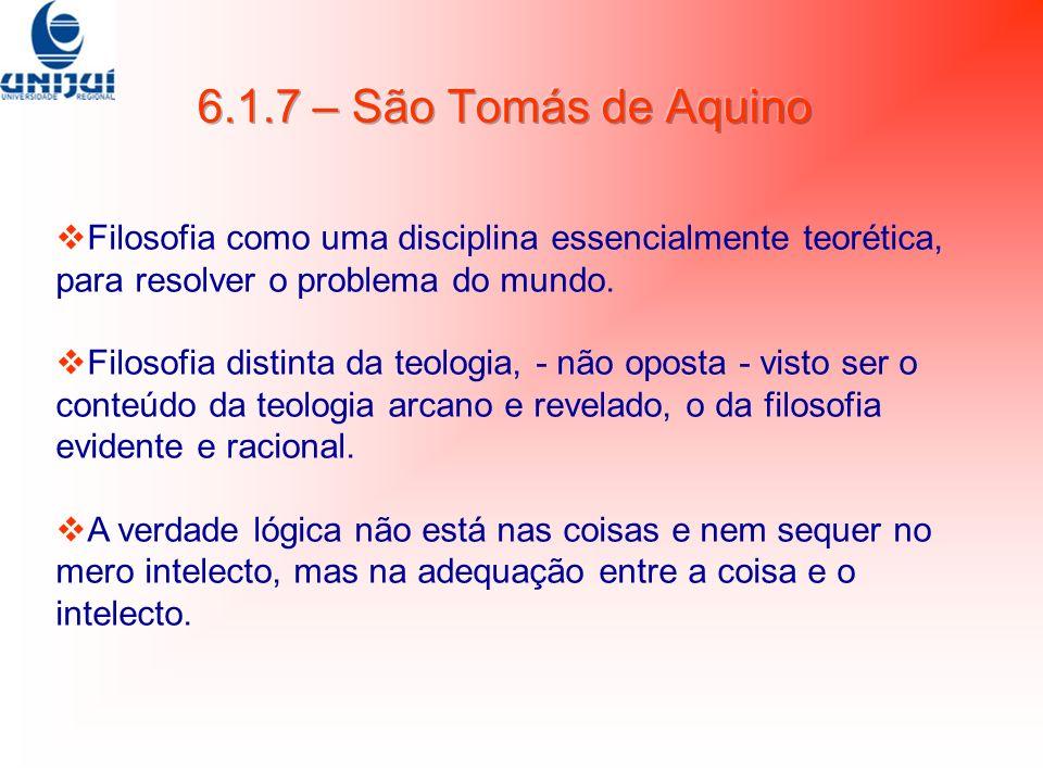 6.1.7 – São Tomás de Aquino Filosofia como uma disciplina essencialmente teorética, para resolver o problema do mundo.