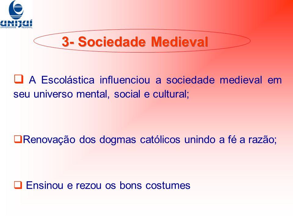3- Sociedade Medieval A Escolástica influenciou a sociedade medieval em seu universo mental, social e cultural;