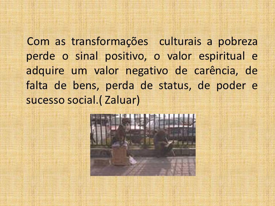 Com as transformações culturais a pobreza perde o sinal positivo, o valor espiritual e adquire um valor negativo de carência, de falta de bens, perda de status, de poder e sucesso social.( Zaluar)