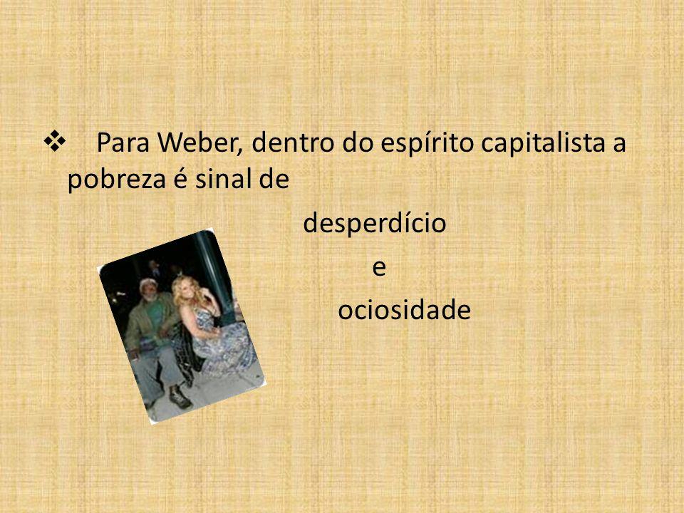 Para Weber, dentro do espírito capitalista a pobreza é sinal de