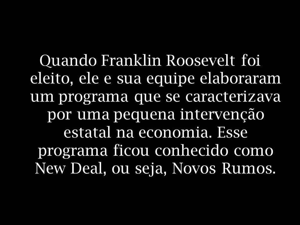 Quando Franklin Roosevelt foi eleito, ele e sua equipe elaboraram um programa que se caracterizava por uma pequena intervenção estatal na economia.