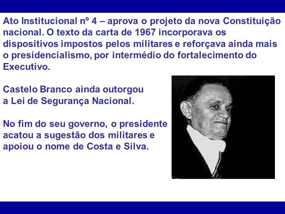 Ato Institucional nº 4 – aprova o projeto da nova Constituição nacional. O texto da carta de 1967 incorporava os dispositivos impostos pelos militares e reforçava ainda mais o presidencialismo, por intermédio do fortalecimento do Executivo.