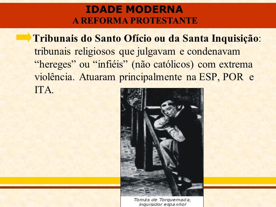 Tribunais do Santo Ofício ou da Santa Inquisição: tribunais religiosos que julgavam e condenavam hereges ou infiéis (não católicos) com extrema violência.