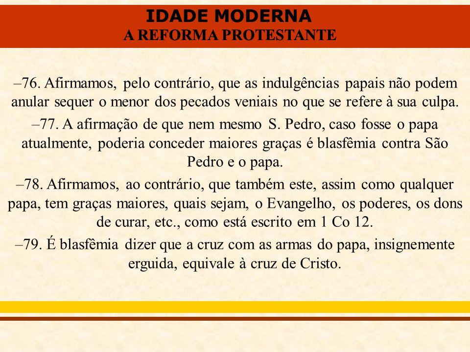 76. Afirmamos, pelo contrário, que as indulgências papais não podem anular sequer o menor dos pecados veniais no que se refere à sua culpa.
