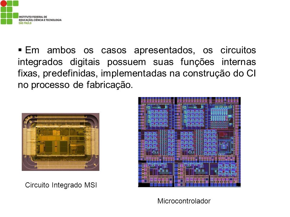 Em ambos os casos apresentados, os circuitos integrados digitais possuem suas funções internas fixas, predefinidas, implementadas na construção do CI no processo de fabricação.