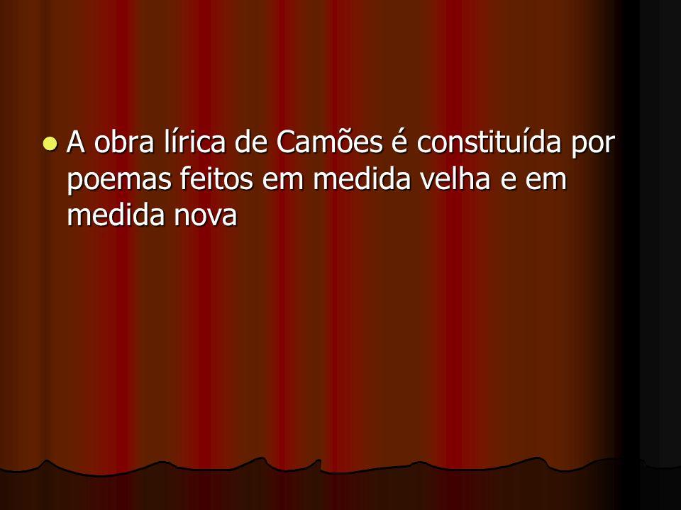 A obra lírica de Camões é constituída por poemas feitos em medida velha e em medida nova