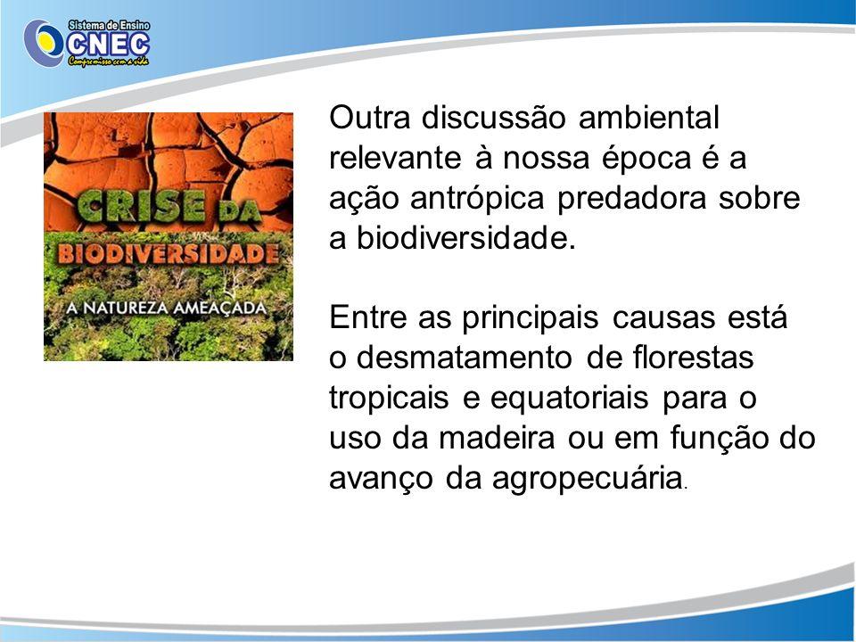 Outra discussão ambiental relevante à nossa época é a ação antrópica predadora sobre a biodiversidade.