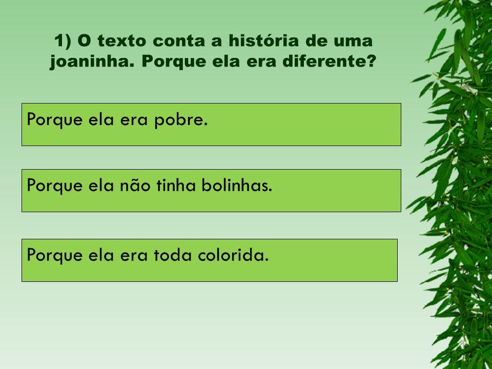 1) O texto conta a história de uma joaninha. Porque ela era diferente