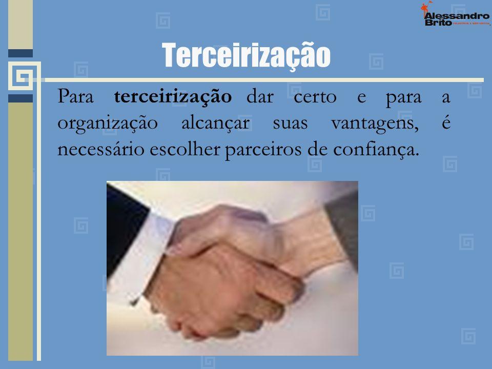 Terceirização Para terceirização dar certo e para a organização alcançar suas vantagens, é necessário escolher parceiros de confiança.