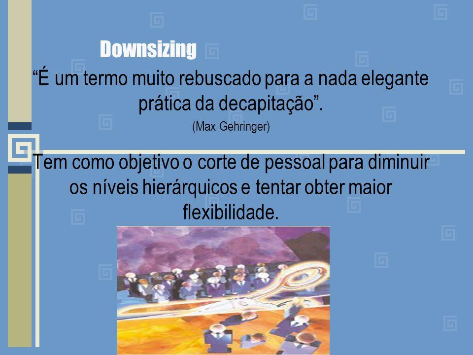 Downsizing É um termo muito rebuscado para a nada elegante prática da decapitação . (Max Gehringer)