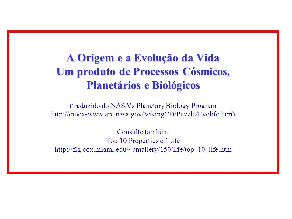 A Origem e a Evolução da Vida Um produto de Processos Cósmicos, Planetários e Biológicos (traduzido do NASA s Planetary Biology Program http://cmex-www.arc.nasa.gov/VikingCD/Puzzle/Evolife.htm) Consulte também Top 10 Properties of Life http://fig.cox.miami.edu/~cmallery/150/life/top_10_life.htm