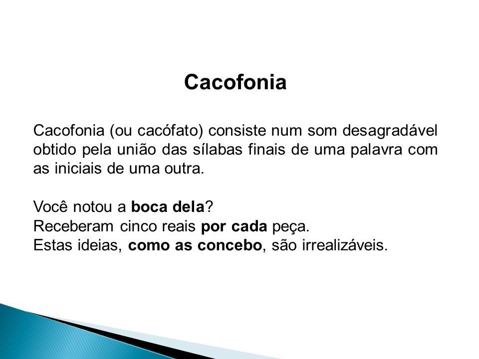 Cacofonia Cacofonia (ou cacófato) consiste num som desagradável obtido pela união das sílabas finais de uma palavra com as iniciais de uma outra.
