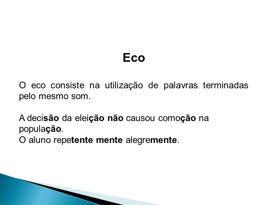 Eco O eco consiste na utilização de palavras terminadas pelo mesmo som.