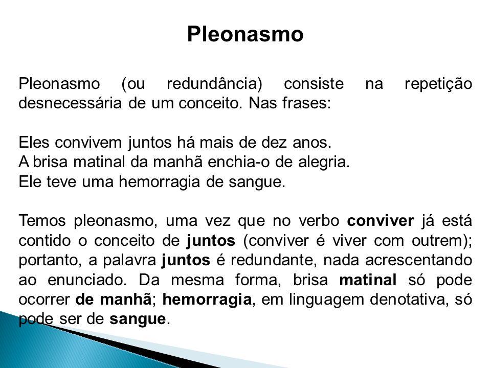 Pleonasmo Pleonasmo (ou redundância) consiste na repetição desnecessária de um conceito. Nas frases:
