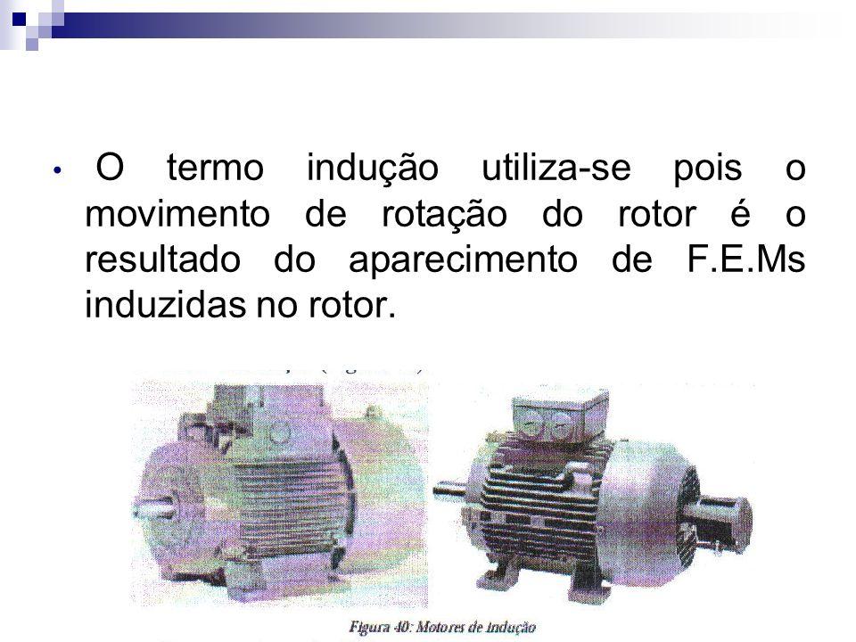 O termo indução utiliza-se pois o movimento de rotação do rotor é o resultado do aparecimento de F.E.Ms induzidas no rotor.