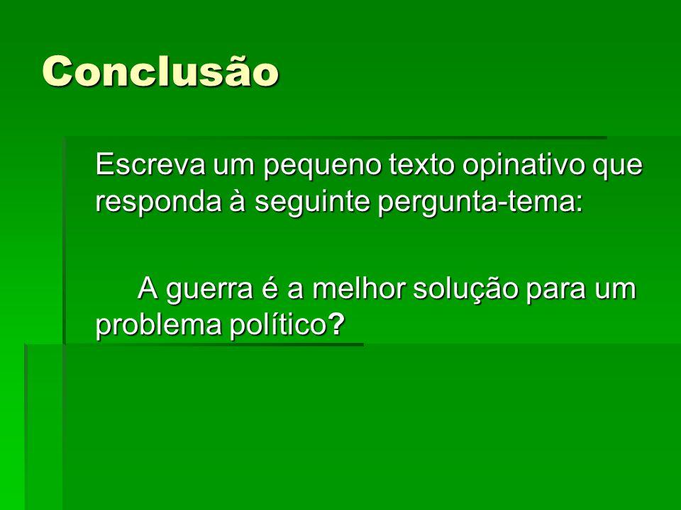Conclusão Escreva um pequeno texto opinativo que responda à seguinte pergunta-tema: A guerra é a melhor solução para um problema político