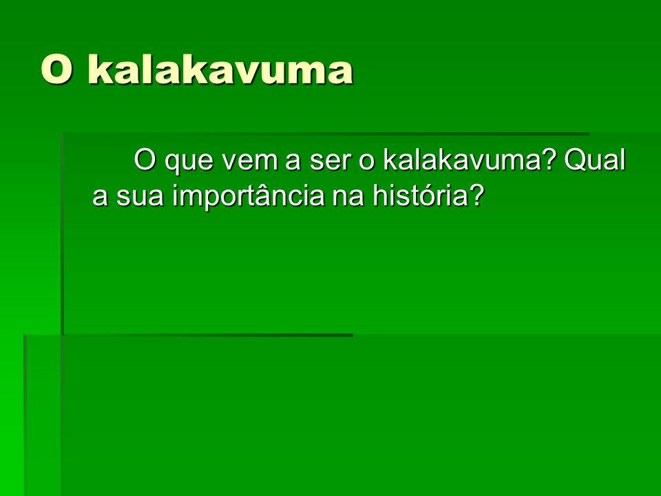 O kalakavuma O que vem a ser o kalakavuma Qual a sua importância na história