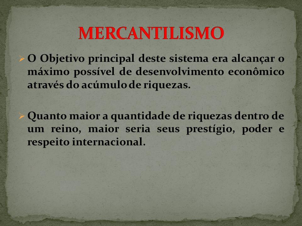 MERCANTILISMO O Objetivo principal deste sistema era alcançar o máximo possível de desenvolvimento econômico através do acúmulo de riquezas.