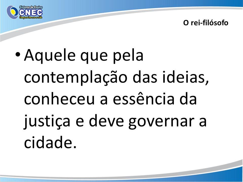 O rei-filósofo Aquele que pela contemplação das ideias, conheceu a essência da justiça e deve governar a cidade.