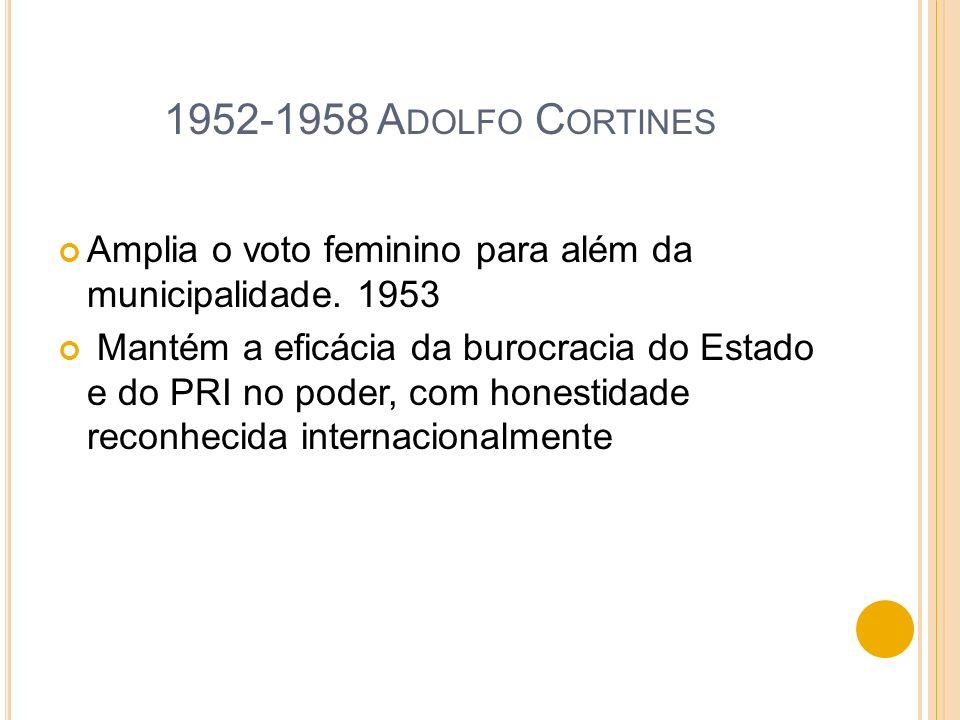 1952-1958 Adolfo Cortines Amplia o voto feminino para além da municipalidade. 1953.