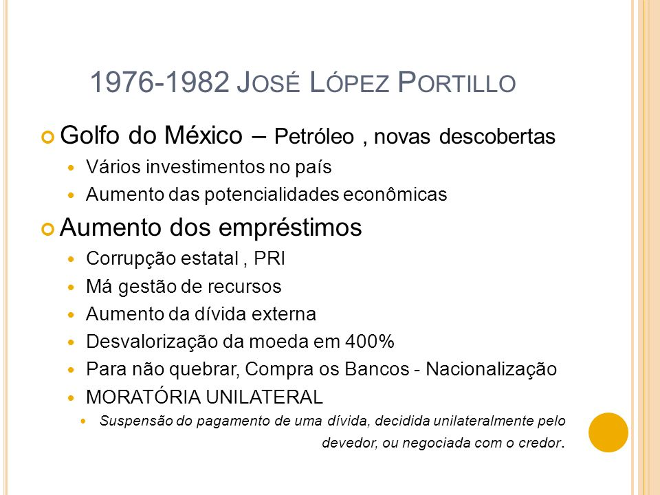 1976-1982 José López Portillo Golfo do México – Petróleo , novas descobertas. Vários investimentos no país.